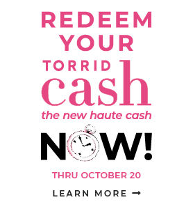 Redeem Your Torrid Cash the new haute cash Now! Thru October 20, Learn more