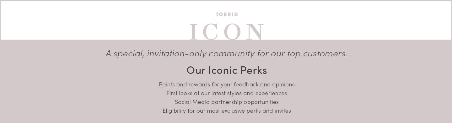 Torrid ICON. A special, invitation-only community for our top customers. Our iconic perks. Points and rewards for your feedback and opinions first looks at our latest styles and experiences social media partership opportunites eligibility for our most exclusive perks and invites