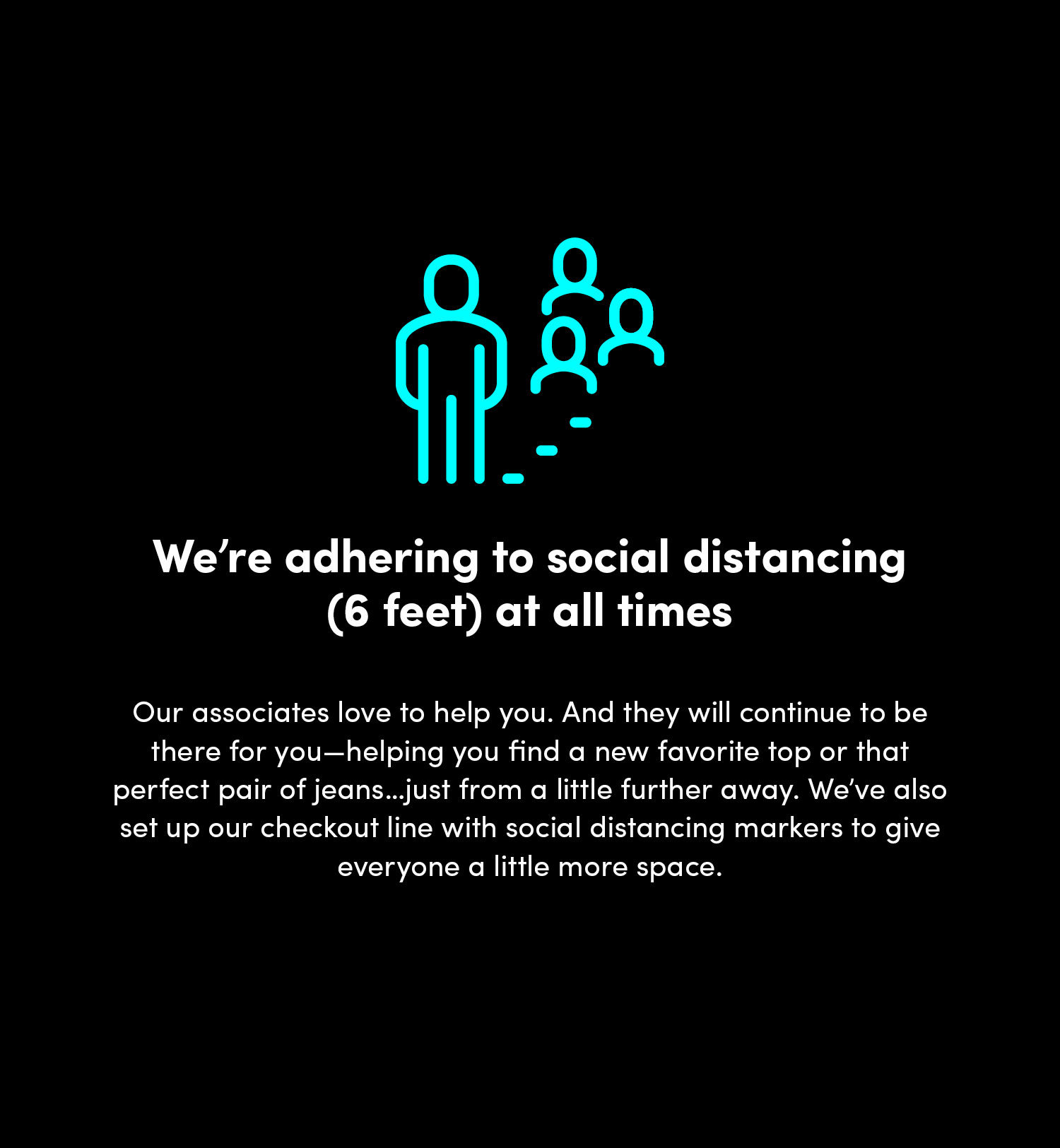 We're adhering to social distancing (6 feet) at all times. Our associates love to help you. And they will continue to be there for you-helping you find a new favorite top or that perfect pair of jeans...just from a little further away. We've also set up our checkout line with social distancing markers to give everyone a little more space.