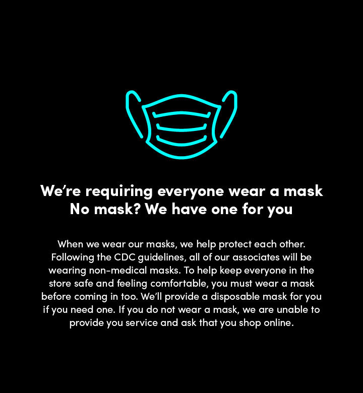 We're wearing masks - and we ask that you wear one too. When we wear our masks, we help protect each other. Following the CDC guidelines, all of our associates will be wearing non-medical masks. To help us keep everyone in the store safe and feeling comfortable, please cover your face before coming in. We'll provide a disposable mask for you if you need one.