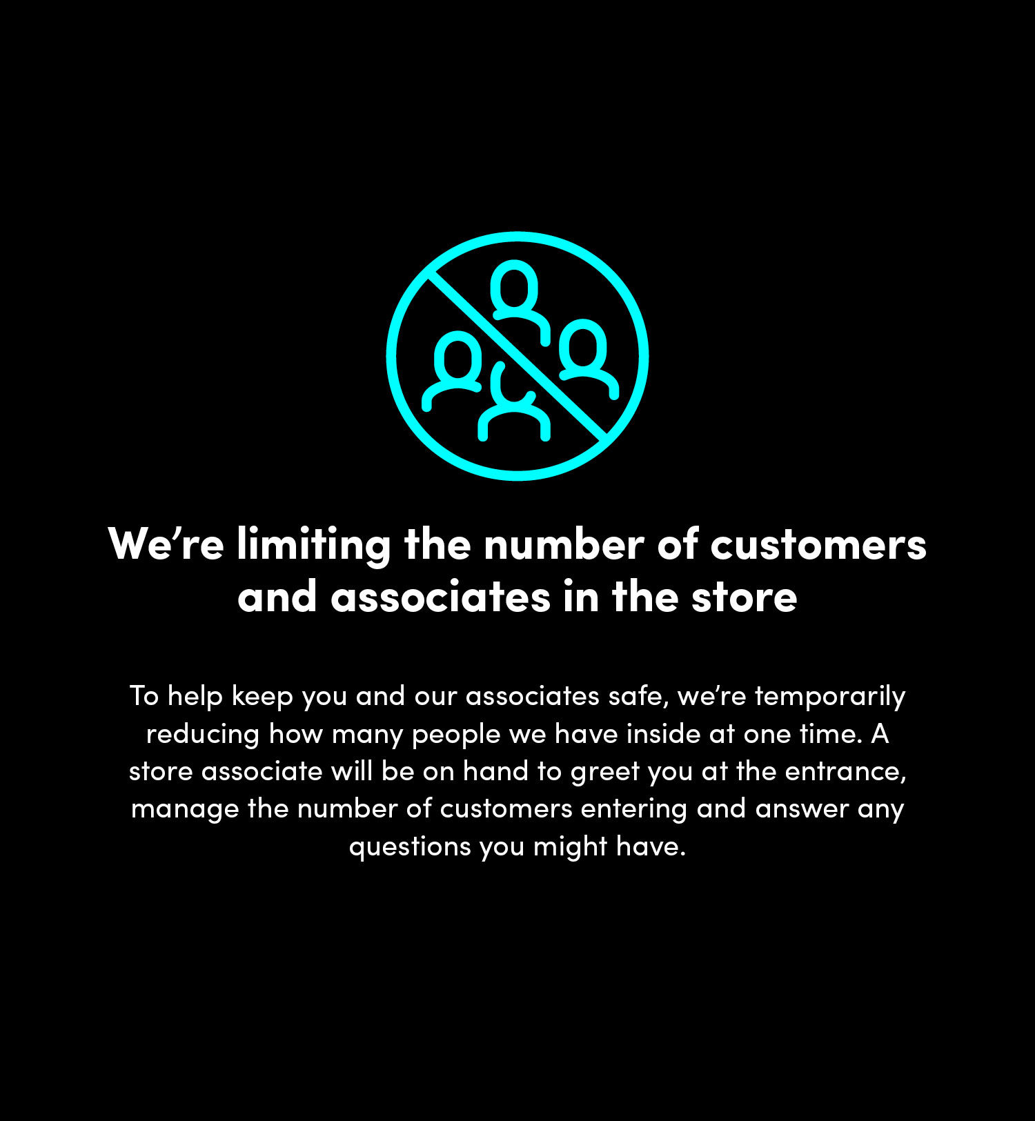 We're limiting the number of customers and associates in the store. To help keep you and our associates safe, we're temporarily reducing how manay people we have inside at one time. A store associate will be on hand to greet you at the entrance, manage the number of customers entering and answer any questions you might have.