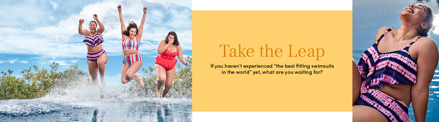 Take the Leap - If you haven't experienced 'the best fitting swimsuits in the world' yet, what are you waiting for?