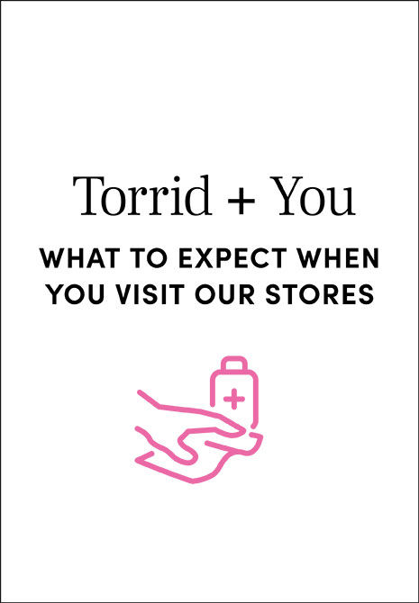 Torrid + You What to expect when you visit our stores. Find Out More