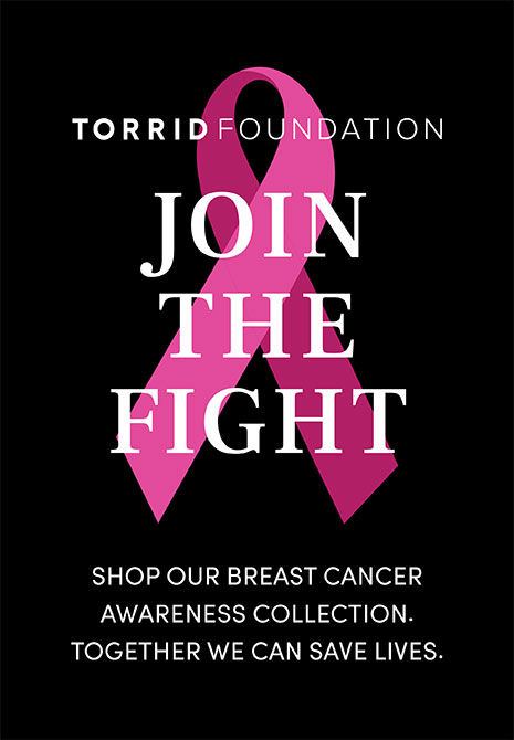 Torrid Foundation. Join the fight. Shop our breast cancer awareness collection. together we can save lives. Find out more