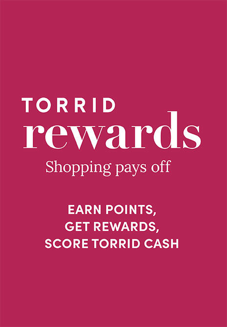 Torrid Rewards. Shopping pays off. Earn points, get rewards, score Torrid Cash