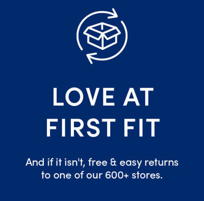 Love at first fit. And if it isn't, free & easy returns to one of our 600+ stores.