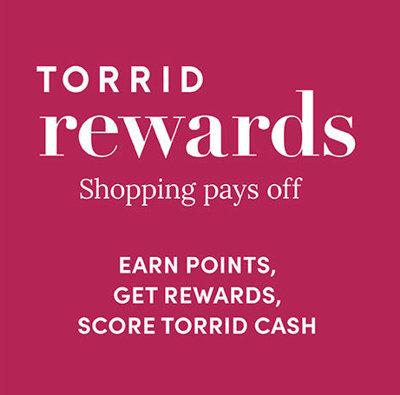 Torrid Rewards. Shopping pays off. Earn points, get rewards, score Torrid Cash